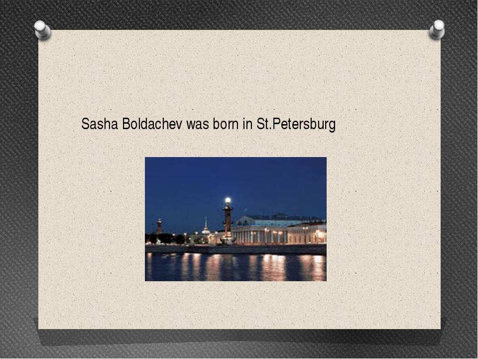 Sasha Boldachev was born in St.Petersburg
