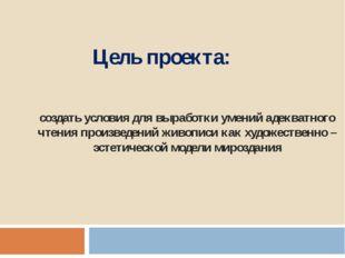 Цель проекта: создать условия для выработки умений адекватного чтения произве