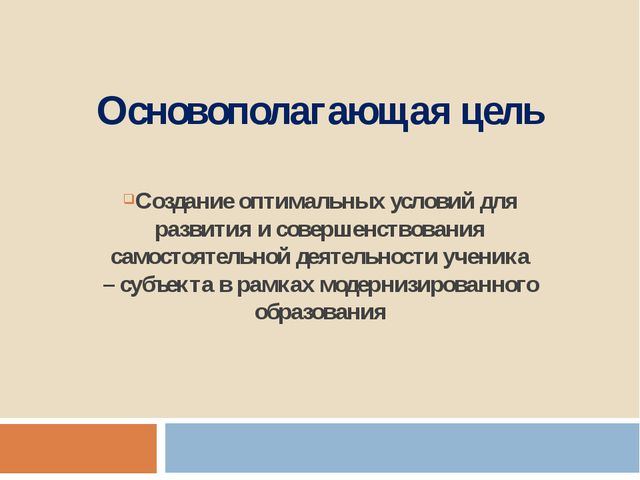 Основополагающая цель Создание оптимальных условий для развития и совершенств...