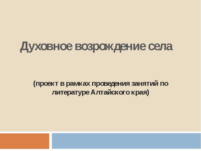 Духовное возрождение села (проект в рамках проведения занятий по литературе А...