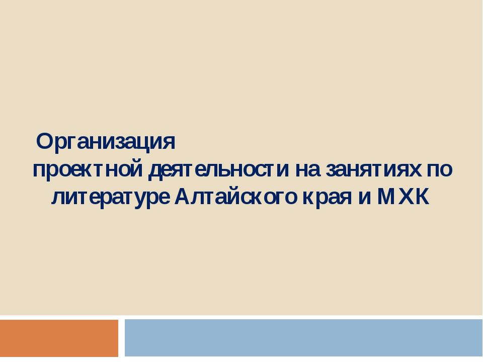 Организация проектной деятельности на занятиях по литературе Алтайского края...