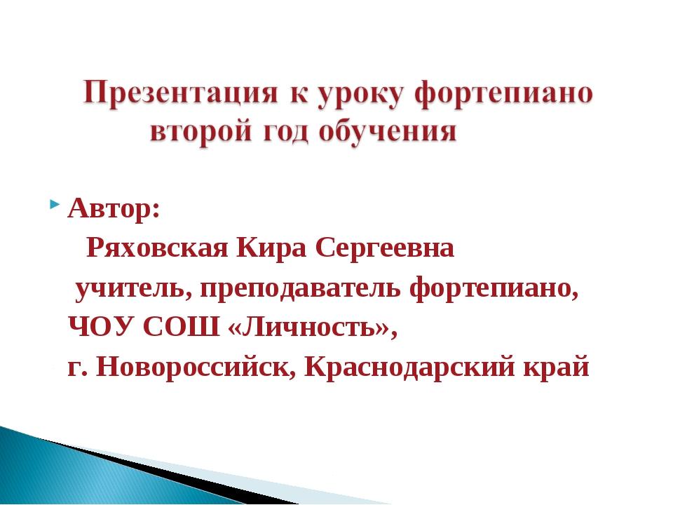 Автор: Ряховская Кира Сергеевна  учитель, преподаватель фортепиано, ЧОУ СОШ...