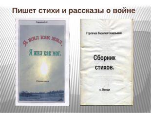 Пишет стихи и рассказы о войне