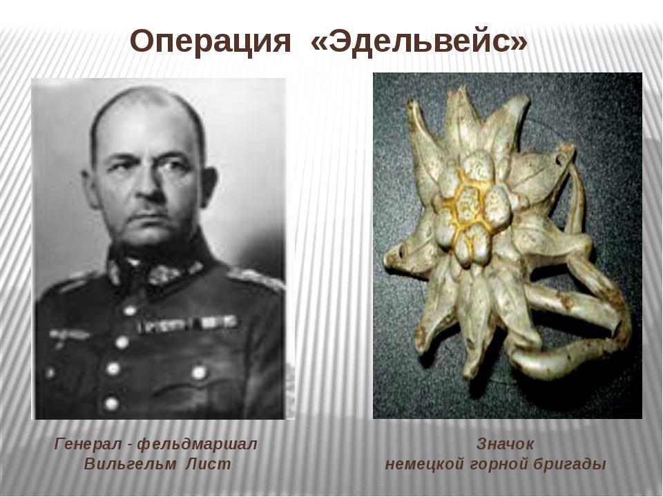 Операция «Эдельвейс» Значок немецкой горной бригады Генерал - фельдмаршал Вил...