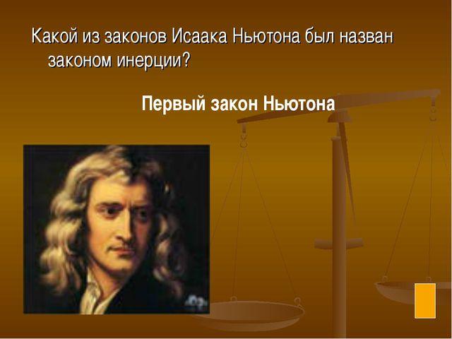 Какой из законов Исаака Ньютона был назван законом инерции? Первый закон Ньют...