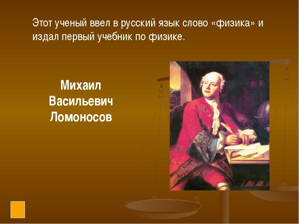 Этот ученый ввел в русский язык слово «физика» и издал первый учебник по физи...