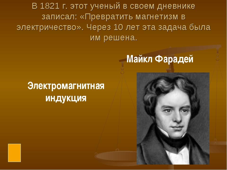 В 1821 г. этот ученый в своем дневнике записал: «Превратить магнетизм в элект...