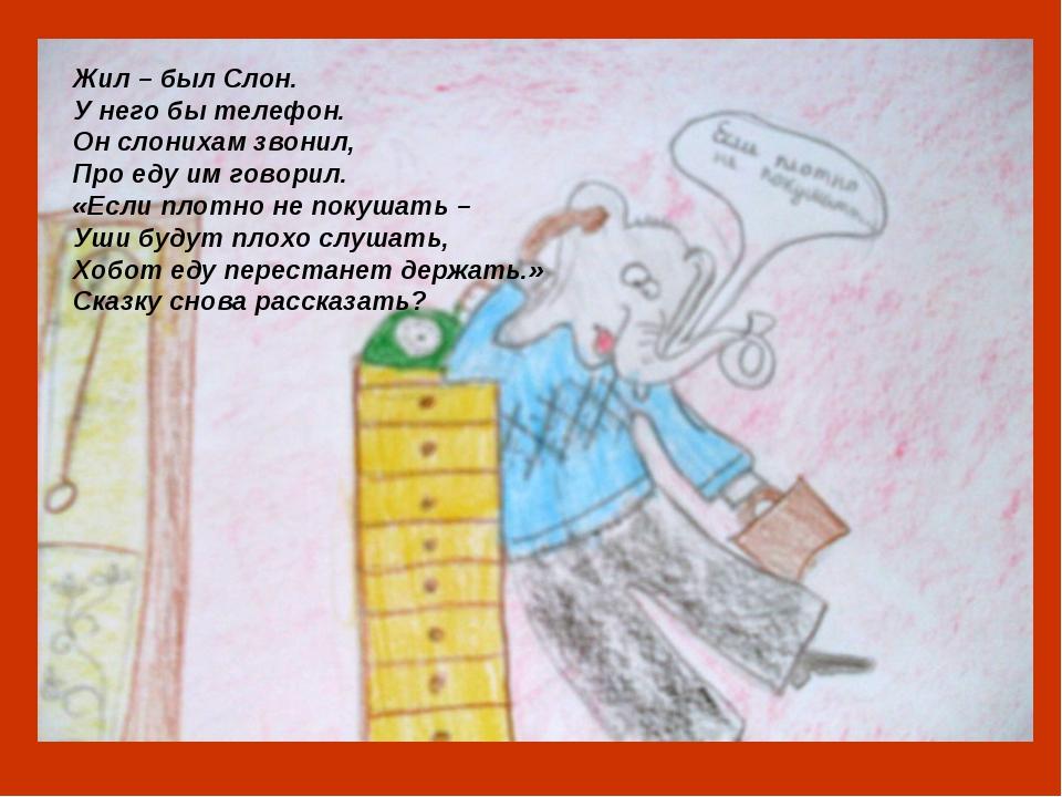 Жил – был Слон. У него бы телефон. Он слонихам звонил, Про еду им говорил. «Е...