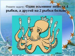 Решите задачу: Один осьминог поймал 4 рыбки, а другой на 2 рыбки больше.
