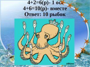 4+2=6(р)- 1 ос. 4+6=10(р)- вместе Ответ: 10 рыбок