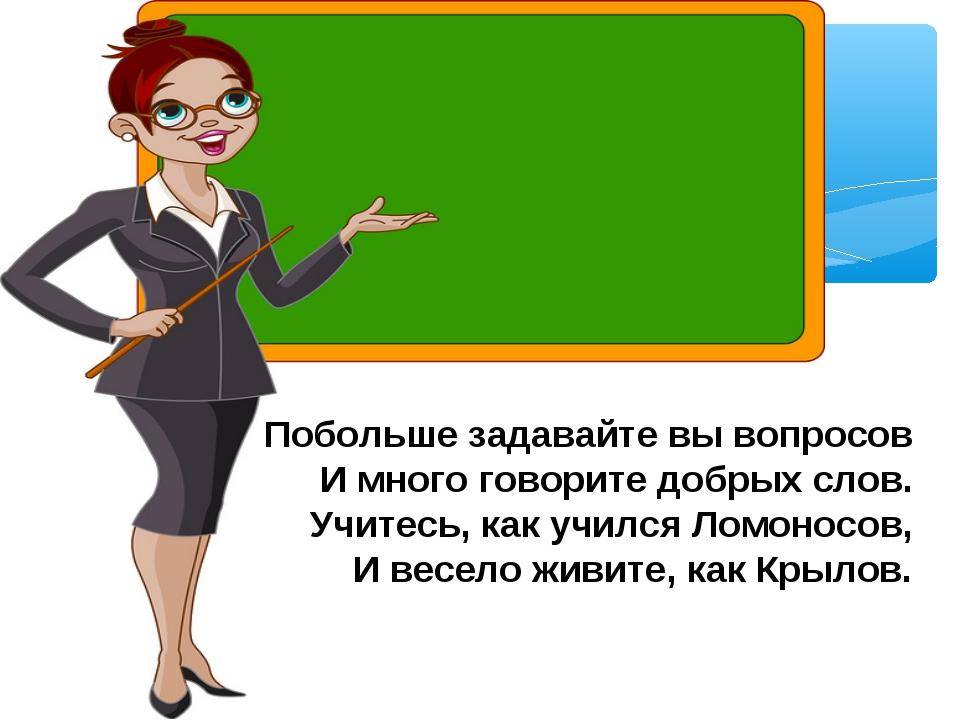 Побольше задавайте вы вопросов И много говорите добрых слов. Учитесь, как учи...