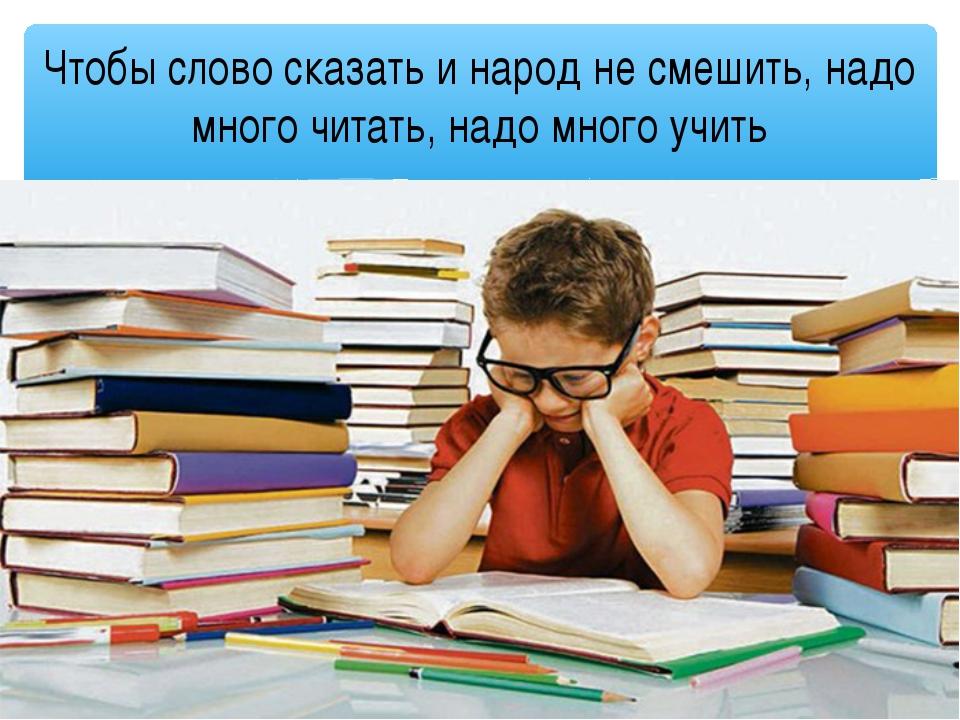 Чтобы слово сказать и народ не смешить, надо много читать, надо много учить