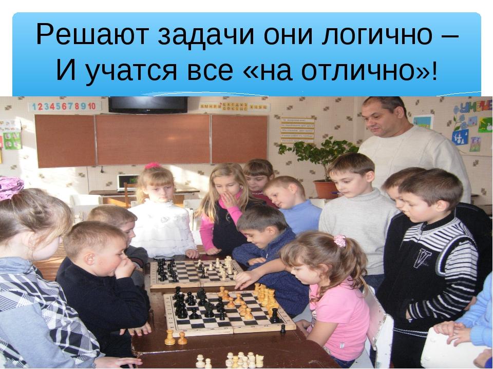 Решают задачи они логично – И учатся все «на отлично»!