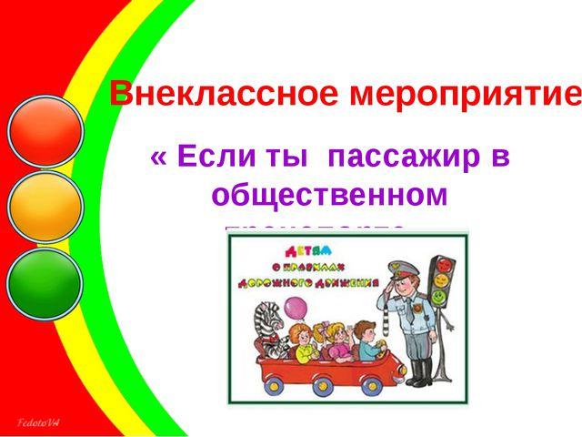 Внеклассное мероприятие « Если ты пассажир в общественном транспорте»