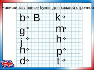 Напиши заглавные буквы для каждой строчной b B j n d t p h m k g