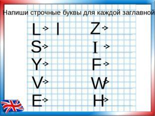Напиши cтрочные буквы для каждой заглавной L l Y V E H W F I Z S