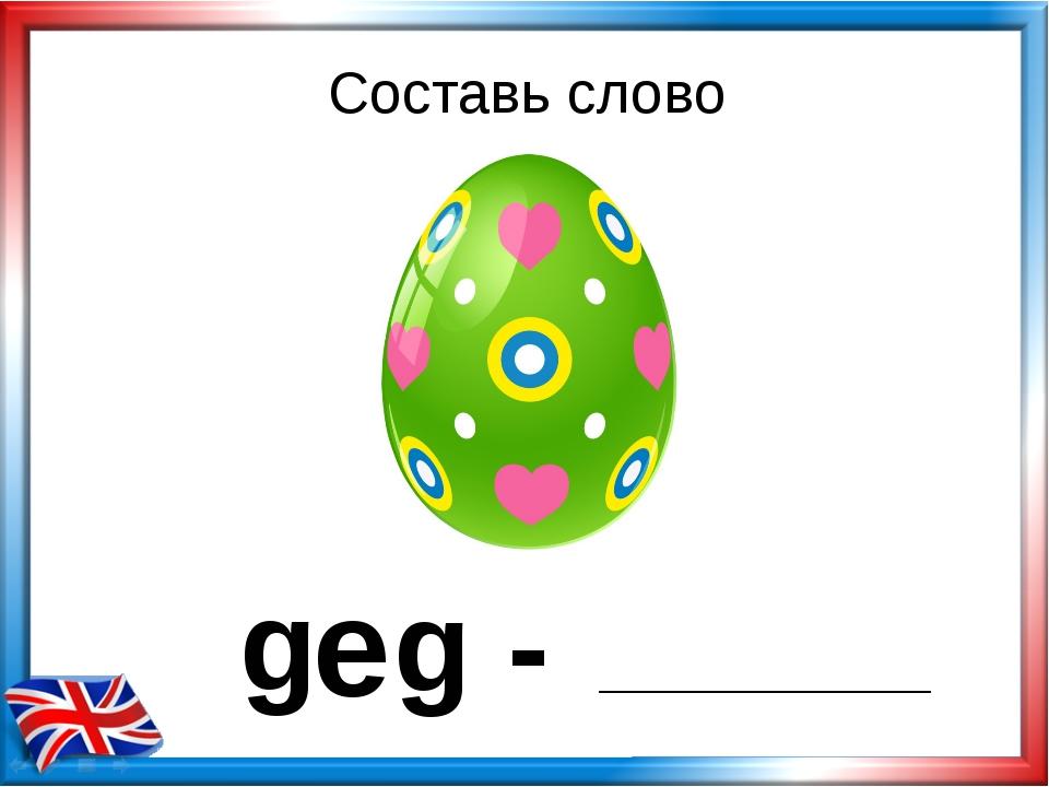 g - e g Составь слово