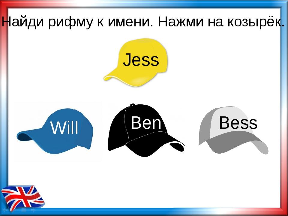 Найди рифму к имени. Нажми на козырёк. Jess Will Ben Bess