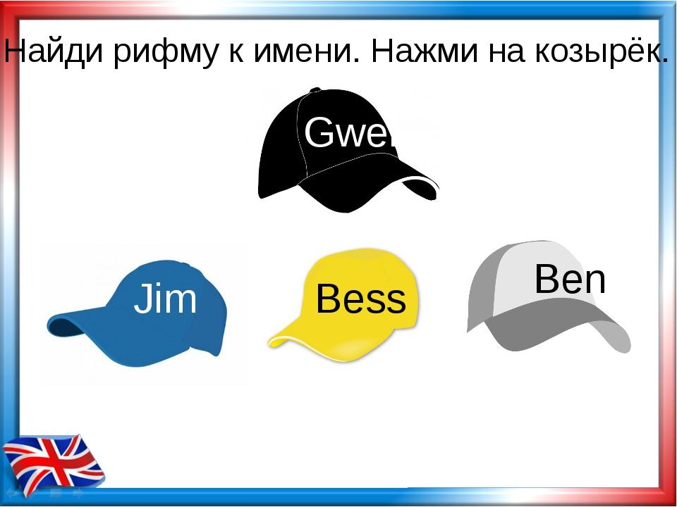 Найди рифму к имени. Нажми на козырёк. Bess Jim Gwen Ben
