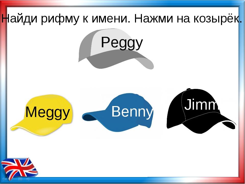 Найди рифму к имени. Нажми на козырёк. Meggy Benny Jimmy Peggy