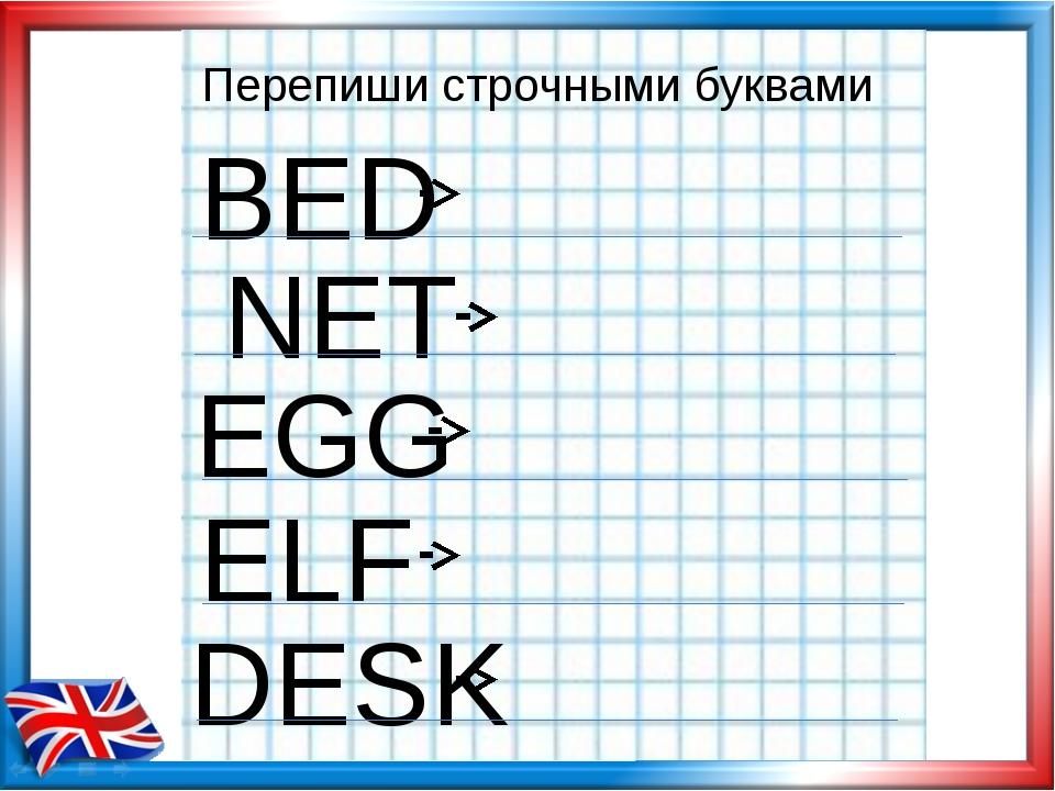 Перепиши строчными буквами BED NET EGG ELF DESK