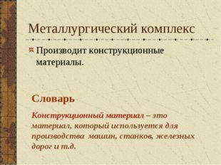 Металлургический комплекс Производит конструкционные материалы. Словарь Конст
