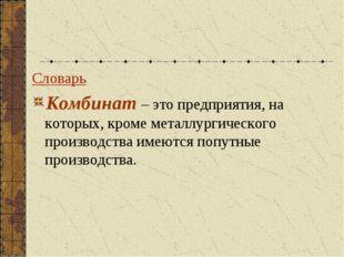 Словарь Комбинат – это предприятия, на которых, кроме металлургического произ