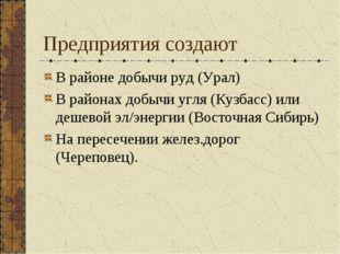 Предприятия создают В районе добычи руд (Урал) В районах добычи угля (Кузбасс