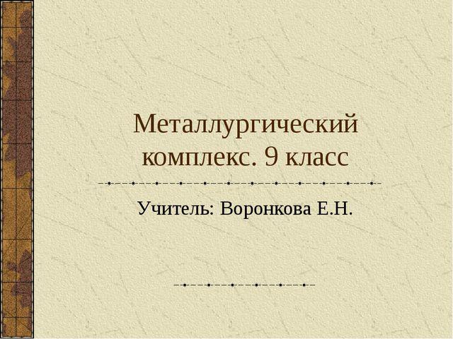 Металлургический комплекс. 9 класс Учитель: Воронкова Е.Н.