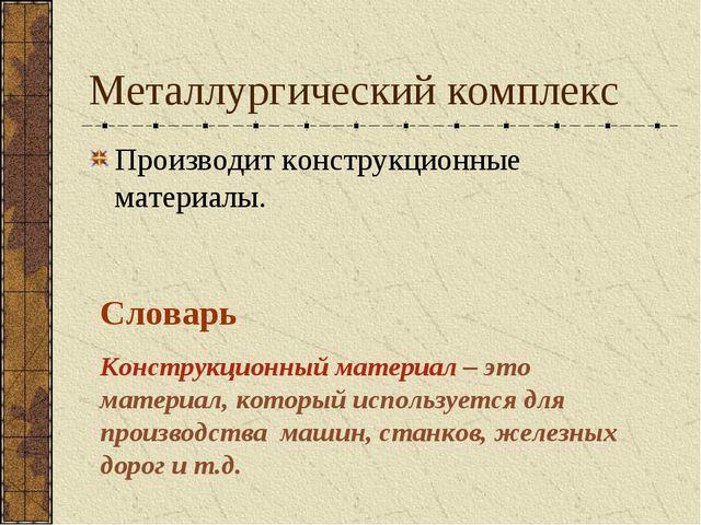 Металлургический комплекс Производит конструкционные материалы. Словарь Конст...