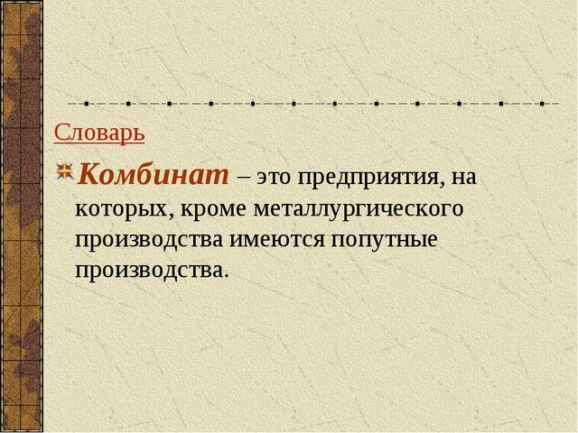 Словарь Комбинат – это предприятия, на которых, кроме металлургического произ...