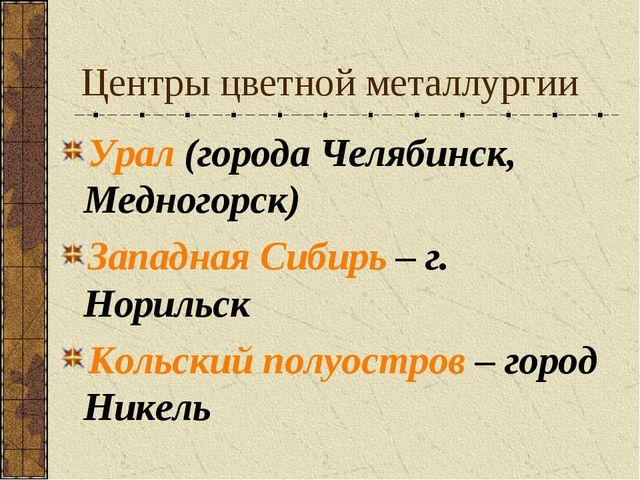 Центры цветной металлургии Урал (города Челябинск, Медногорск) Западная Сибир...