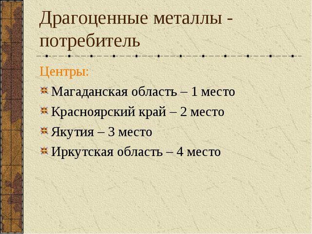 Драгоценные металлы - потребитель Центры: Магаданская область – 1 место Красн...