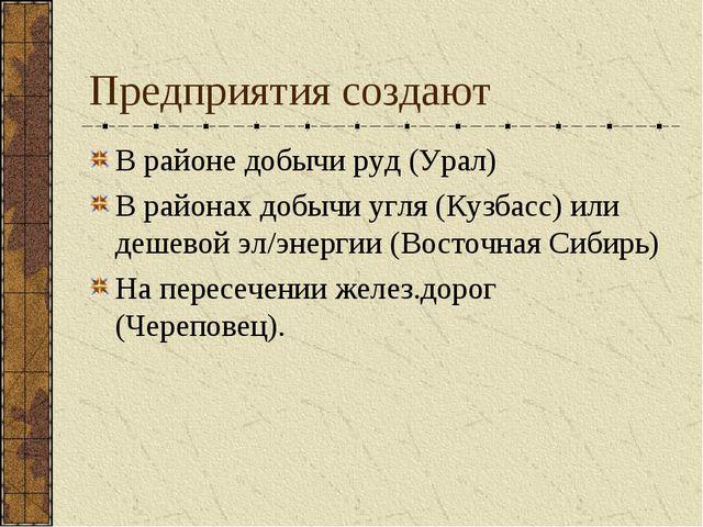 Предприятия создают В районе добычи руд (Урал) В районах добычи угля (Кузбасс...