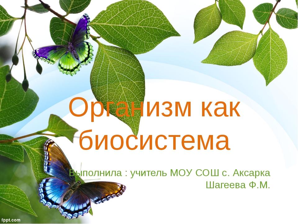 Организм как биосистема Выполнила : учитель МОУ СОШ с. Аксарка Шагеева Ф.М.