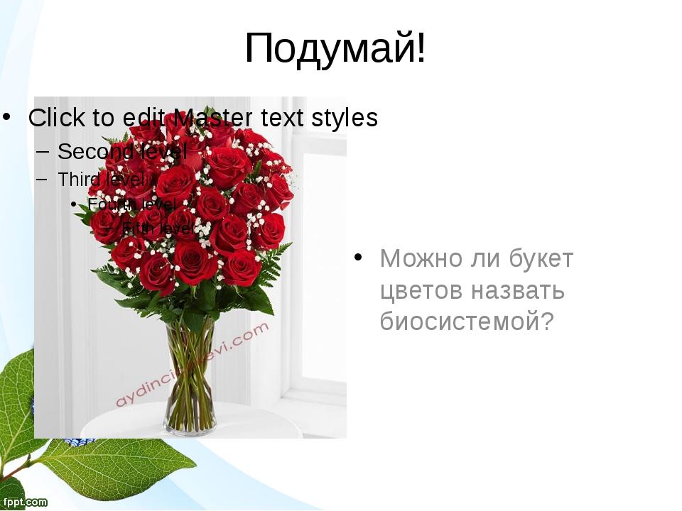 Подумай! Можно ли букет цветов назвать биосистемой?