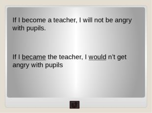 If I become a teacher, I will not be angry with pupils. If I became the teach