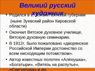 Великий русский художник Родился в с. Лопьял Вятской губернии (ныне Зуевский