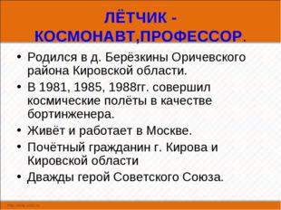 ЛЁТЧИК - КОСМОНАВТ,ПРОФЕССОР. Родился в д. Берёзкины Оричевского района Киров