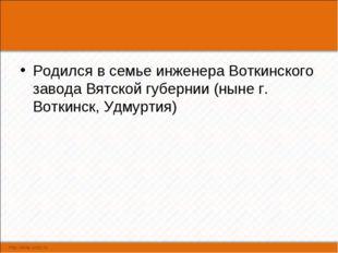 Родился в семье инженера Воткинского завода Вятской губернии (ныне г. Воткинс