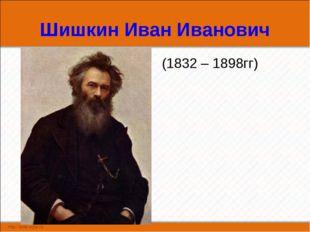 Шишкин Иван Иванович (1832 – 1898гг)