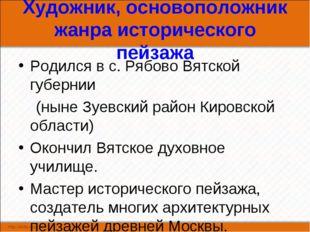 Художник, основоположник жанра исторического пейзажа Родился в с. Рябово Вятс