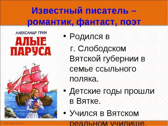 Известный писатель – романтик, фантаст, поэт Родился в г. Слободском Вятской...