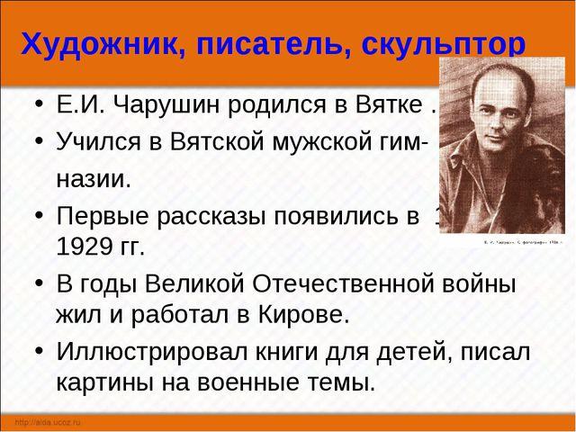 Художник, писатель, скульптор Е.И. Чарушин родился в Вятке . Учился в Вятской...
