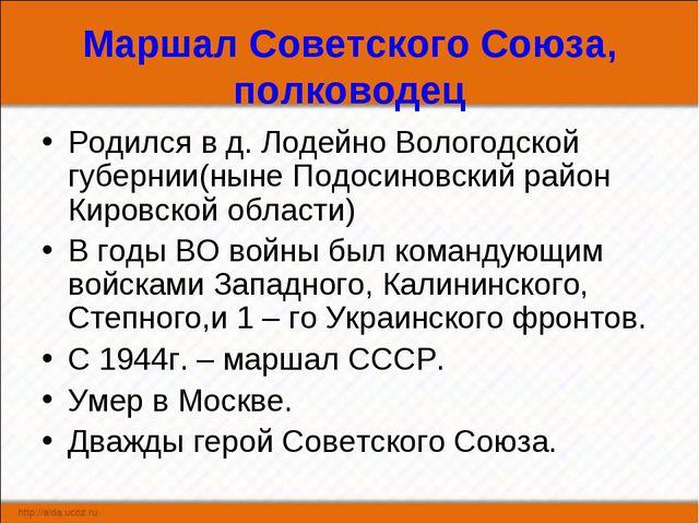 Маршал Советского Союза, полководец Родился в д. Лодейно Вологодской губернии...