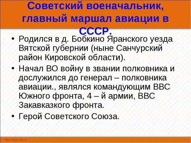 Советский военачальник, главный маршал авиации в СССР. Родился в д. Бобкино Я...
