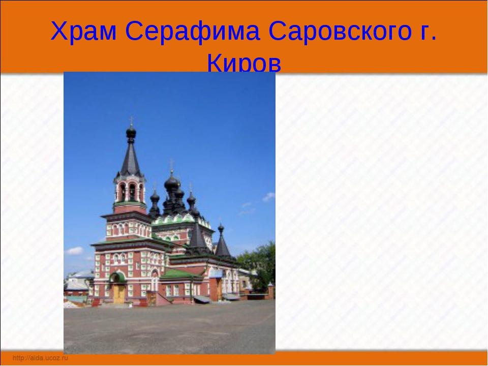 Храм Серафима Саровского г. Киров