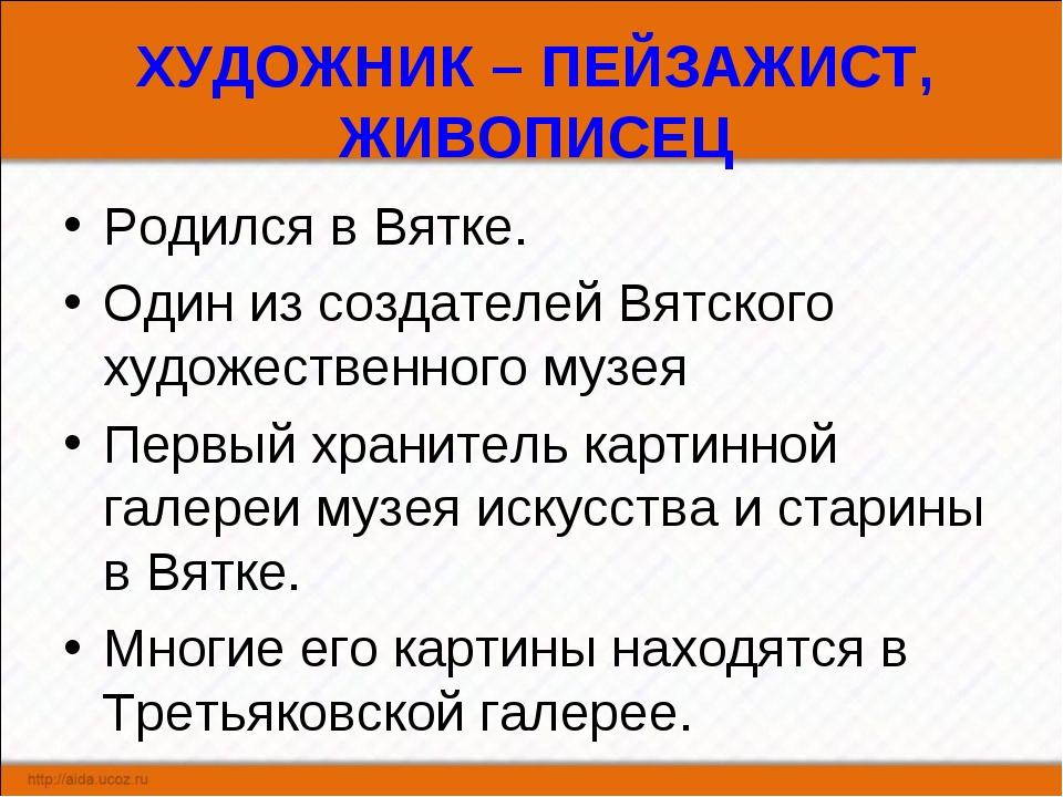 ХУДОЖНИК – ПЕЙЗАЖИСТ, ЖИВОПИСЕЦ Родился в Вятке. Один из создателей Вятского...