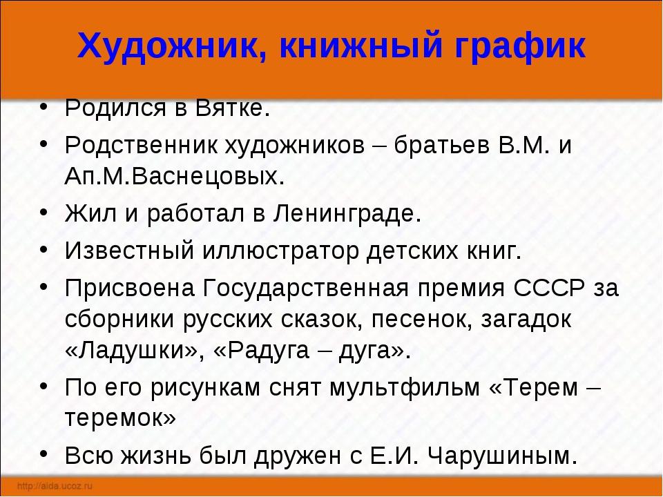 Художник, книжный график Родился в Вятке. Родственник художников – братьев В....