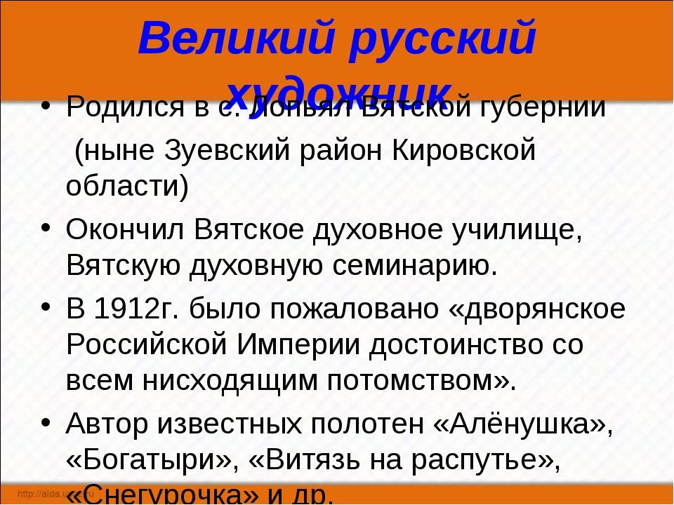 Великий русский художник Родился в с. Лопьял Вятской губернии (ныне Зуевский...